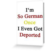 I'm So German Once I Even Got Deported  Greeting Card