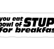 Did you eat a Bowl of Stupid for breakfast Sticker