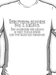 Everything happens for a reason but sometimes that reason is you're stupid and make bad decisions T-Shirt