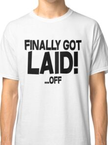 Finally got laid OFF Classic T-Shirt