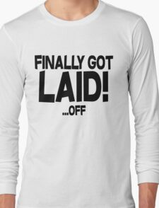 Finally got laid OFF Long Sleeve T-Shirt