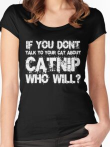 If you don't talk to your cat about Catnip who will Women's Fitted Scoop T-Shirt