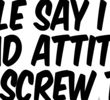People say I have a bad attitude I say screw them Sticker