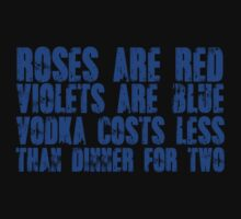 Roses are red, violets are blue, vodka costs less, than dinner for two by SlubberBub