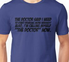 The doctor said I need to start drinking more whiskey Also, I'm calling myself The Doctor now Unisex T-Shirt