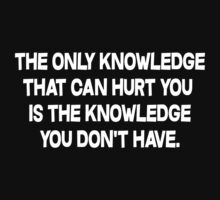 The only knowledge that can hurt you is the knowledge you don't have by SlubberBub