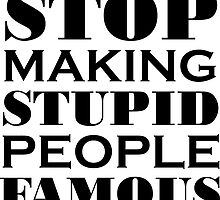 Stop Making Stupid People Famous by wallyhawk