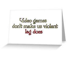 Video games don't make us violent, lag does.  Greeting Card