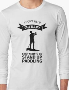 i don't need therapy I just need to go stand up paddling Long Sleeve T-Shirt