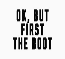 OK, BUT FIRST THE BOOT Unisex T-Shirt