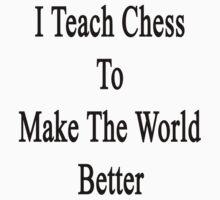 I Teach Chess To Make The World Better  by supernova23