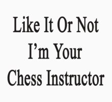 Like It Or Not I'm Your Chess Instructor  by supernova23