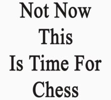 Not Now This Is Time For Chess  by supernova23