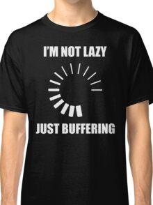 I'm Not Lazy. Just Buffering. Classic T-Shirt