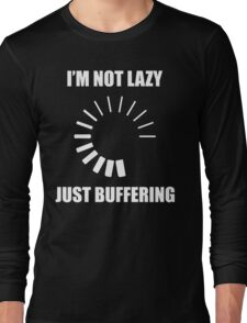 I'm Not Lazy. Just Buffering. Long Sleeve T-Shirt
