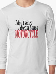 I don't snore I dream I am a motorcycle Long Sleeve T-Shirt