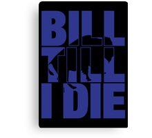Bill Till I Die Canvas Print