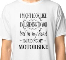 I might look like I'm listening to you but in my head I am riding my motorbike Classic T-Shirt