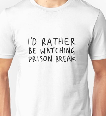 I'd rather be watching Prison Break Unisex T-Shirt