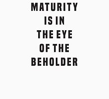 Maturity is in the eye of the beholder Unisex T-Shirt