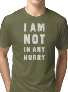 I am not in any hurry Tri-blend T-Shirt