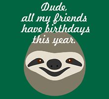 Dude, all my friends have birthdays this year - Stoner Sloth Unisex T-Shirt