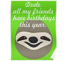 Dude, all my friends have birthdays this year - Stoner Sloth Poster