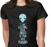 i'm getting real tired of your shit, humans Womens Fitted T-Shirt