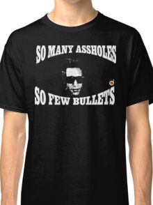 So many assholes, so few bullets Classic T-Shirt