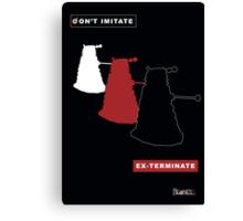 Don't imitate, EX-TERMINATE! Canvas Print