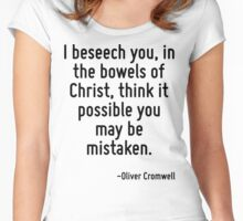 I beseech you, in the bowels of Christ, think it possible you may be mistaken. Women's Fitted Scoop T-Shirt