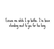 Excuse me while I bathe, I've been standing close to you for too long... by wordsofwit