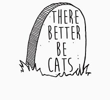 There better be cats Unisex T-Shirt