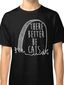 There better be cats (white) Classic T-Shirt