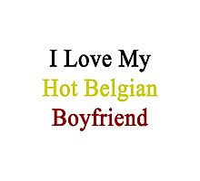 I Love My Hot Belgian Boyfriend  Photographic Print