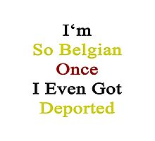 I'm So Belgian Once I Even Got Deported  Photographic Print