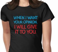 When I want your Opinion, I will give it to you. Womens Fitted T-Shirt