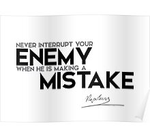 never interrupt your enemy, mistake - napoleon Poster