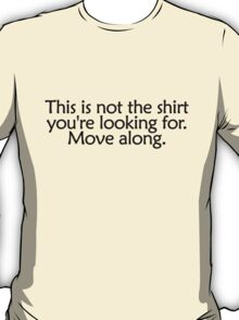 This is not the shirt you're looking for. Move along T-Shirt