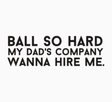 Ball so hard my dad's company wanna hire me by MalcolmWest