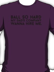 Ball so hard my dad's company wanna hire me T-Shirt