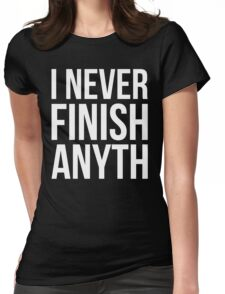 I Never Finish Anyth Womens Fitted T-Shirt