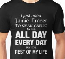 Outlander - I Just Need Jamie Fraser To Speak Gaelic To Me All Day Every Day For The Rest Of My Life Unisex T-Shirt