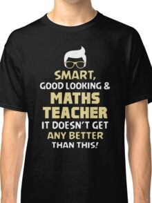 Smart Good Looking & Maths Teacher. It Doesn't Get Better Than This. Classic T-Shirt