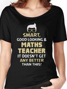 Smart Good Looking & Maths Teacher. It Doesn't Get Better Than This. Women's Relaxed Fit T-Shirt