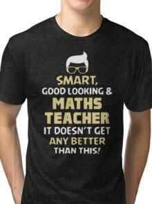 Smart Good Looking & Maths Teacher. It Doesn't Get Better Than This. Tri-blend T-Shirt