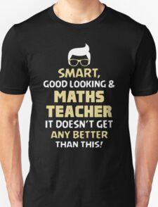 Smart Good Looking & Maths Teacher. It Doesn't Get Better Than This. Unisex T-Shirt