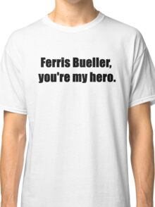 Ferris Bueller, You're My Hero. Classic T-Shirt