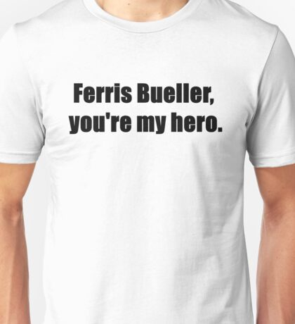 Ferris Bueller, You're My Hero. Unisex T-Shirt