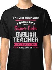 I Never Dreamed I Would Be A Super Cute English Teacher, But Here I Am Killing It. Classic T-Shirt